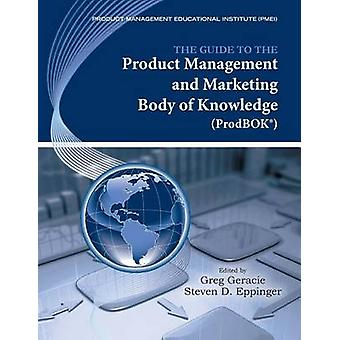 The Guide to the Product Management and Marketing Body of Knowledge Prodbok Guide by Geracie & Greg