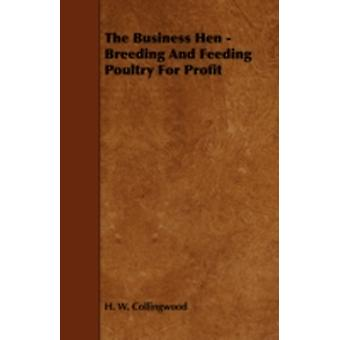The Business Hen  Breeding and Feeding Poultry for Profit by Collingwood & H. W.