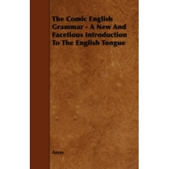 The Comic English Grammar  A New and Facetious Introduction to the English Tongue by Anon