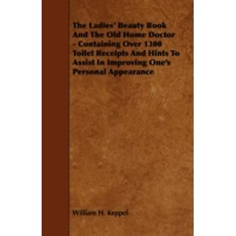 The Ladies Beauty Book And The Old Home Doctor  Containing Over 1300 Toilet Receipts And Hints To Assist In Improving Ones Personal Appearance by Keppel & William H.