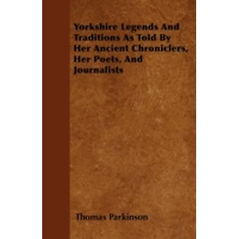 Yorkshire Legends And Traditions As Told By Her Ancient Chroniclers Her Poets And Journalists by Parkinson & Thomas