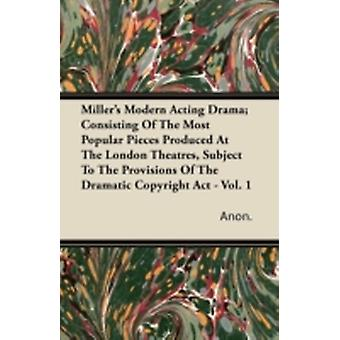 Millers Modern Acting Drama Consisting of the Most Popular Pieces Produced at the London Theatres Subject to the Provisions of the Dramatic Copyrig by Anon