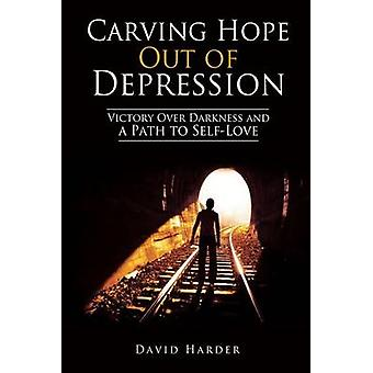 Carving Hope Out of Depression Victory Over Darkness and a Path to SelfLove by Harder & David