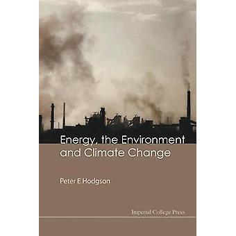 ENERGY THE ENVIRONMENT AND CLIMATE CHANGE by Hodgson & Peter E
