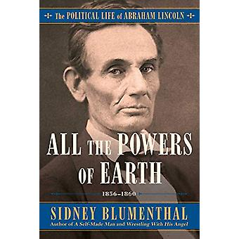 All the Powers of Earth - The Political Life of Abraham Lincoln Vol. I