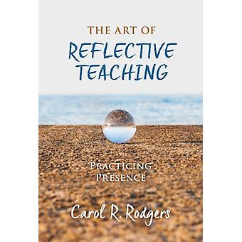 The Art of Reflective Teaching  Practicing Presence by Carol R Rodgers
