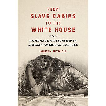 From Slave Cabins to the White House  Homemade Citizenship in African American Culture by Koritha Mitchell
