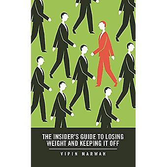 The Insider's Guide to Losing Weight and Keeping It Off by Vipin Marw