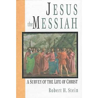 Jesus the Messiah - A Survey of the Life of Christ by Robert H. Stein