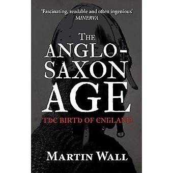 The Anglo-Saxon Age - The Birth of England by Martin Wall - 9781445660