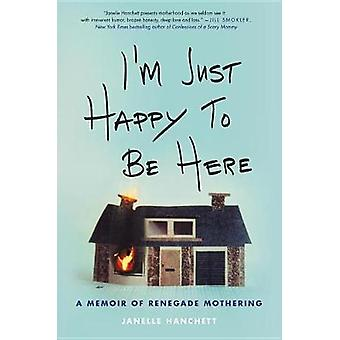 I'm Just Happy to Be Here - A Memoir of Renegade Mothering by Janelle