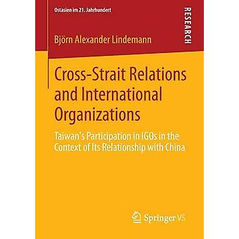 CrossStrait Relations and International Organizations  Taiwans Participation in IGOs in the Context of Its Relationship with China by Lindemann & Bjrn Alexander