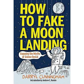 How to Fake a Moon Landing - Exposing the Myths of Science Denial by D