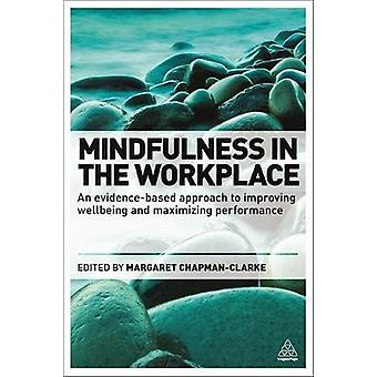 Mindfulness in the Workplace An EvidenceBased Approach to Improving Wellbeing and Maximizing Performance by ChapmanClarke & Margaret
