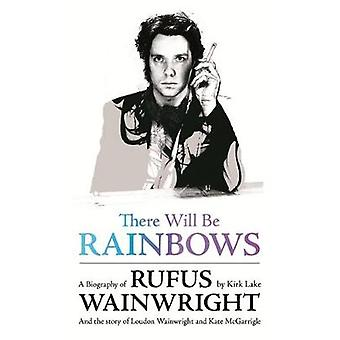 There Will Be Rainbows A Biography of Rufus Wainwright by Lake & Kirk