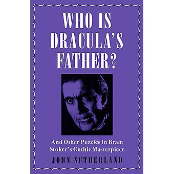 Who Is Draculas Father  And Other Puzzles in Bram Stokers Gothic Masterpiece by John Sutherland