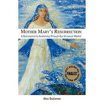 Mother Marys Resurrection  A Businessmans Awakening Through Our Universal Mother by Gutierrez & Alex