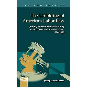 The Unfolding of American Labor Law Judges Workers and Public Policy Across Two Political Generations 17901850 by Kahana & Jeffrey Steven