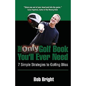 The Only Golf Book Youll Ever Need 7 Simple Strategies to Golfing Bliss by Bright & Bob