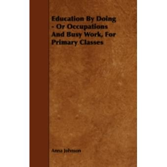 Education by Doing  Or Occupations and Busy Work for Primary Classes by Johnson & Anna