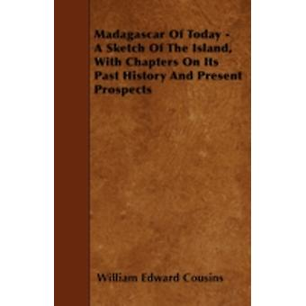 Madagascar Of Today  A Sketch Of The Island With Chapters On Its Past History And Present Prospects by Cousins & William Edward