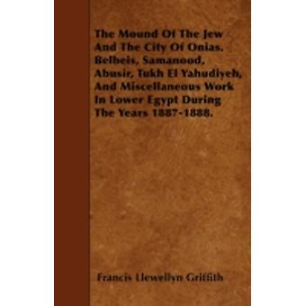 The Mound Of The Jew And The City Of Onias. Belbeis Samanood Abusir Tukh El Yahudiyeh And Miscellaneous Work In Lower Egypt During The Years 18871888. by Griffith & Francis Llewellyn