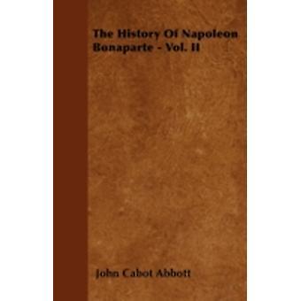 The History Of Napoleon Bonaparte  Vol. II by Abbott & John Cabot