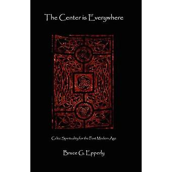 The Center Is Everywhere Celtic Spirituality in the Postmodern World by Epperly & Bruce G.