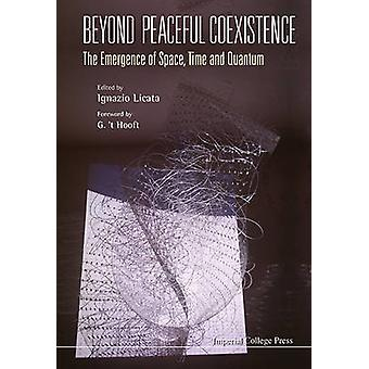 Beyond Peaceful Coexistence The Emergence of Space Time and Quantum by LICATA & IGNAZIO