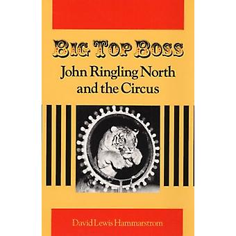 Big Top Boss - JOHN RINGLING NORTH AND THE CIRCUS by David Lewis Hamma