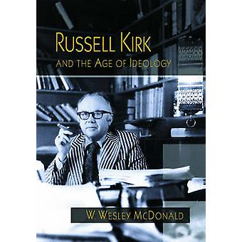 Russell Kirk and the Age of Ideology by W. Wesley McDonald - 97808262