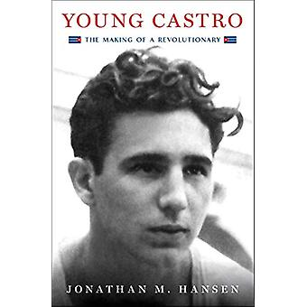 Young Castro - The Making of a Revolutionary by Jonathan M. Hansen - 9
