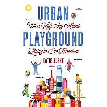 Urban Playground - What Kids Say about Living in San Francisco by Kati
