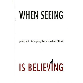 When Seeing is Believing Poetry in Images by  -Bina -Sarkar Allias -