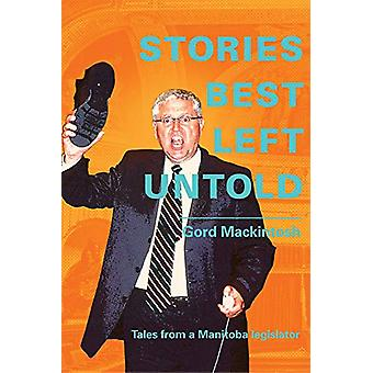 Stories Best Left Untold - Tales from a Manitoba legislator by Gord Ma