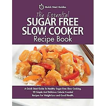 The Essential Sugar Free Slow Cooker Recipe Book: A� Quick Start Guide To Healthy Sugar Free Slow Cooking. 90 Simple And Delicious Calorie Counted Recipes For Weight Loss and Good Health