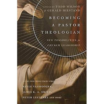 Becoming a Pastor Theologian by Gerald L Hiestand Todd Wilson