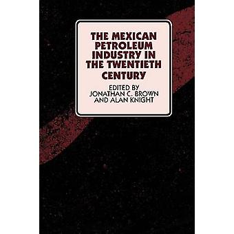 The Mexican Petroleum Industry in the Twentieth Century by Edited by Jonathan C Brown & Edited by Alan Knight