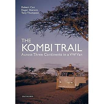 The Kombi Trail - Across Three Continents in a VW Van by Robert Cox -