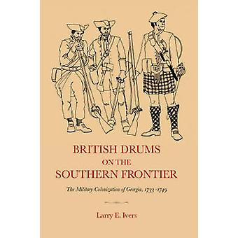 British Drums on the Southern Frontier The Military Colonization of Georgia 17331749 by Ivers & Larry E