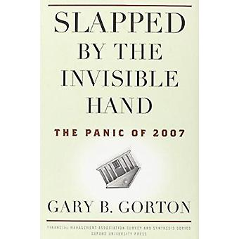 Slapped by the Invisible Hand - The Panic of 2007 by Gary B. Gorton -