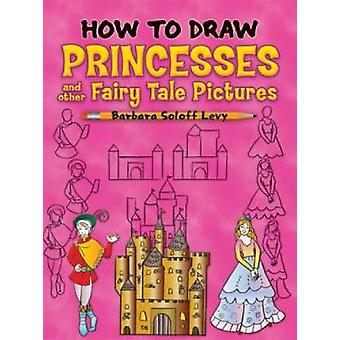 How to Draw Princesses - And Other Fairy Tale Pictures by Barbara Solo