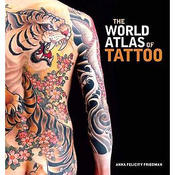 The World Atlas of Tattoo by Anna Felicity Friedman - James Elkins -