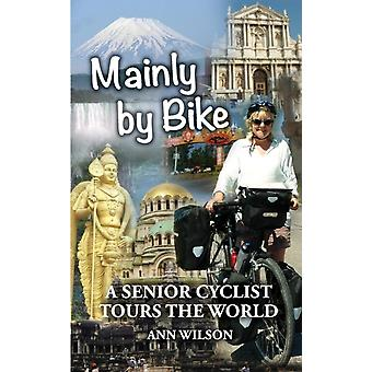 Mainly by Bike A Senior Cyclist Tours the World by Wilson & Ann Marie