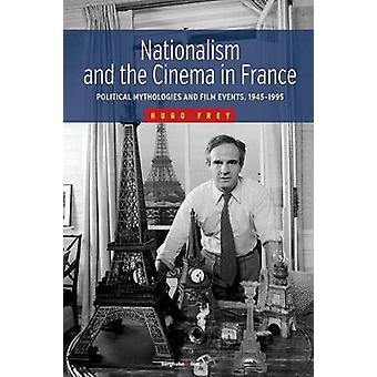 Nationalism and the Cinema in France Political Mythologies and Film Events 19451995 by Frey & Hugo