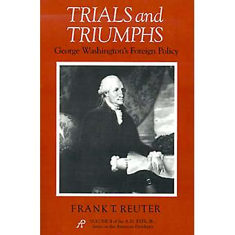 Trials and Triumphs George Washingtons Foreign Policy by Reuter & Frank T.