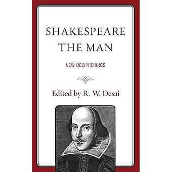 Shakespeare the Man New Decipherings by Desai & R. W.