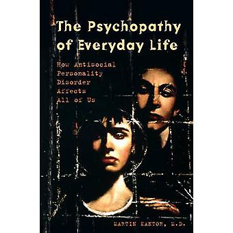 The Psychopathy of Everyday Life How Antisocial Personality Disorder Affects All of Us by Kantor & Martin