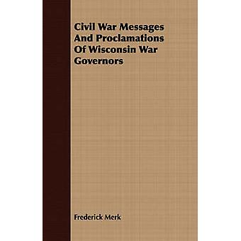 Civil War Messages And Proclamations Of Wisconsin War Governors by Merk & Frederick