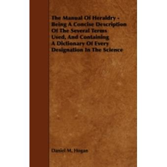 The Manual of Heraldry  Being a Concise Description of the Several Terms Used and Containing a Dictionary of Every Designation in the Science by Hogan & Daniel M.